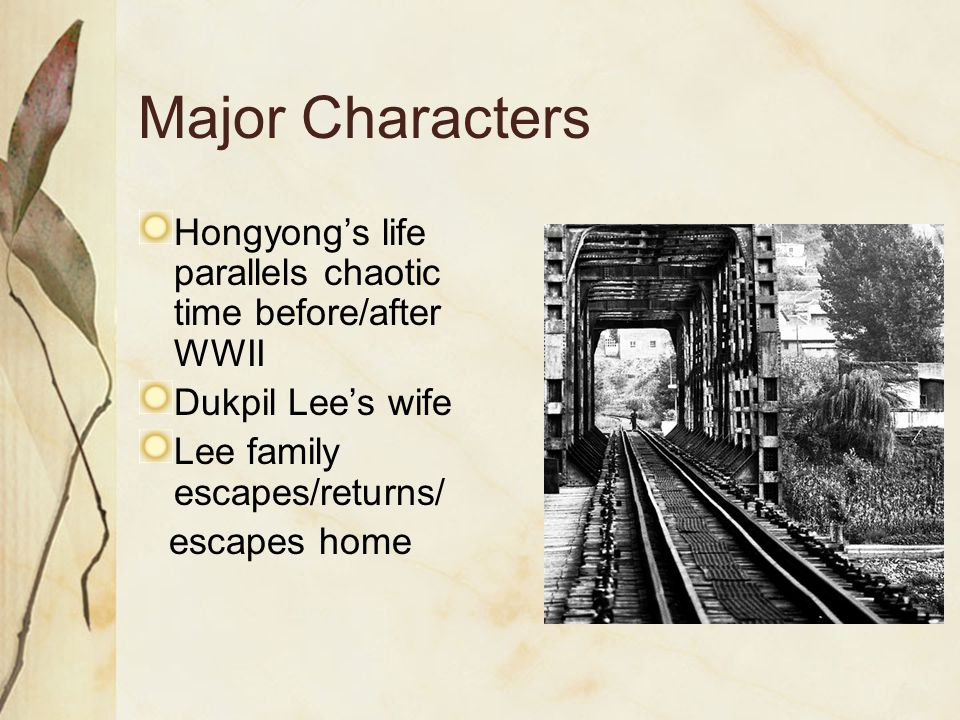 Major Characters Hongyong's life parallels chaotic time before/after WWII. Dukpil Lee's wife. Lee family escapes/returns/