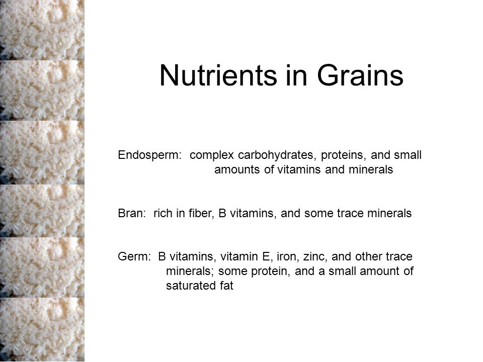 Nutrients in Grains Endosperm: complex carbohydrates, proteins, and small amounts of vitamins and minerals.
