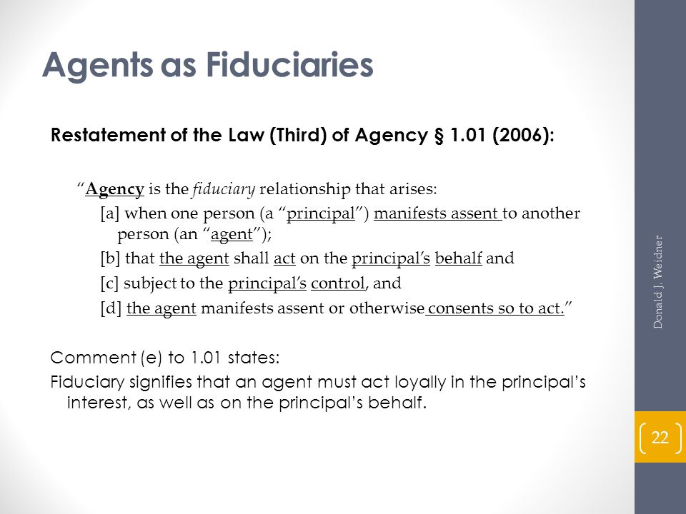 Agents as Fiduciaries Restatement of the Law (Third) of Agency § 1.01 (2006): Agency is the fiduciary relationship that arises: