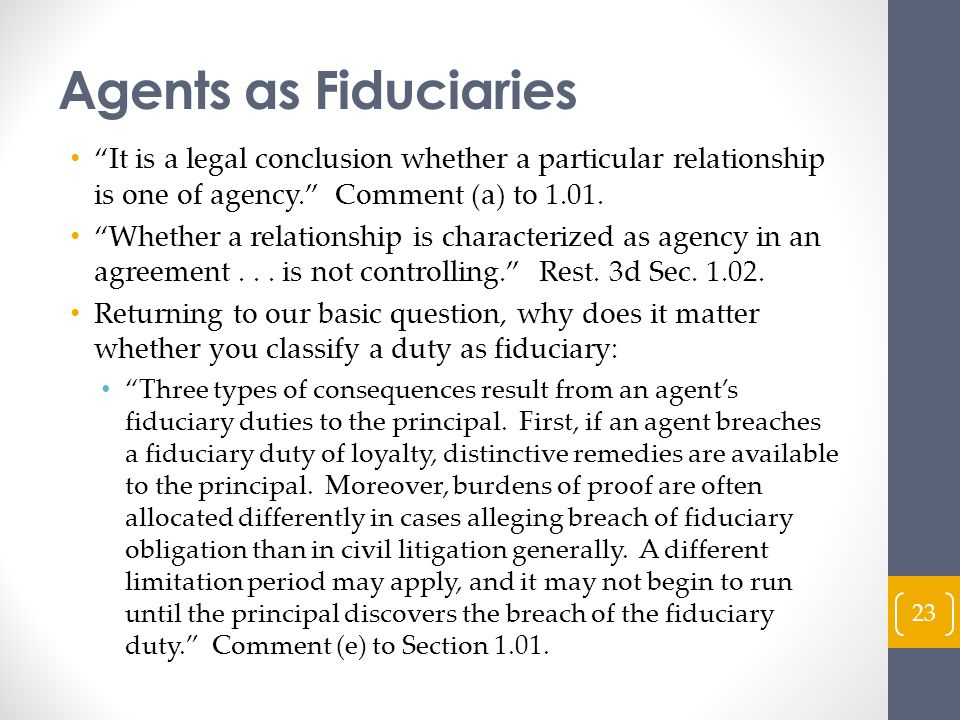 Agents as Fiduciaries It is a legal conclusion whether a particular relationship is one of agency. Comment (a) to 1.01.