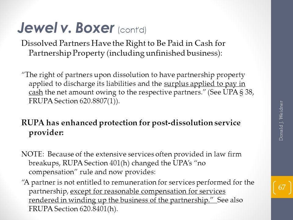 Jewel v. Boxer (cont d) Dissolved Partners Have the Right to Be Paid in Cash for Partnership Property (including unfinished business):