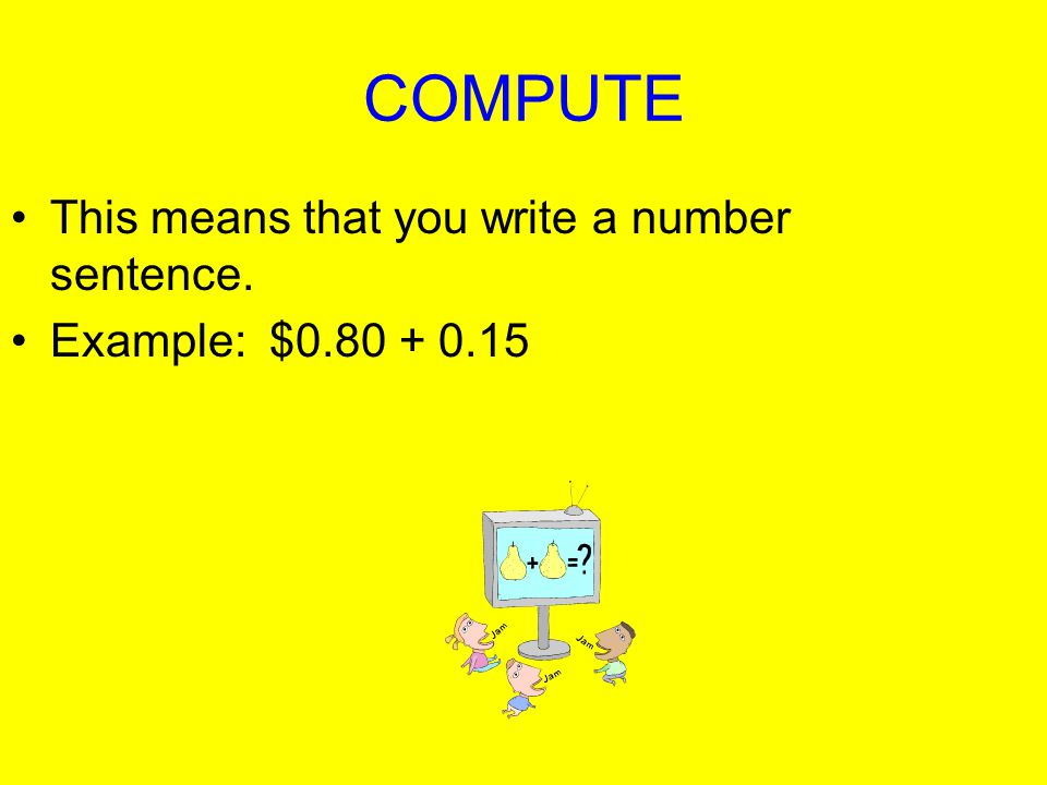 COMPUTE This means that you write a number sentence.