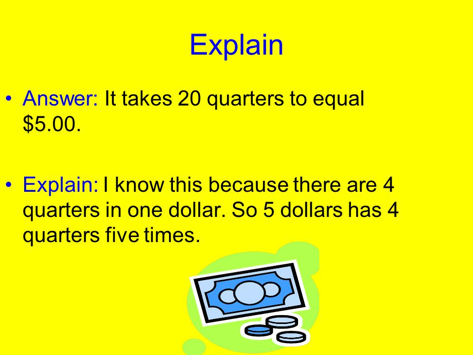 Explain Answer: It takes 20 quarters to equal $5.00.