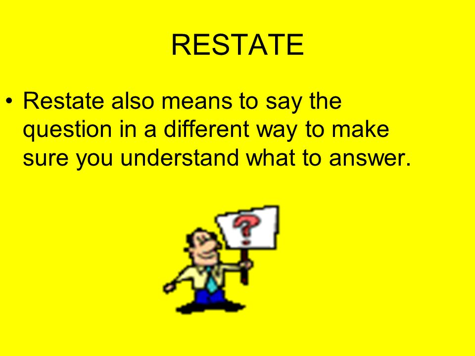 RESTATE Restate also means to say the question in a different way to make sure you understand what to answer.