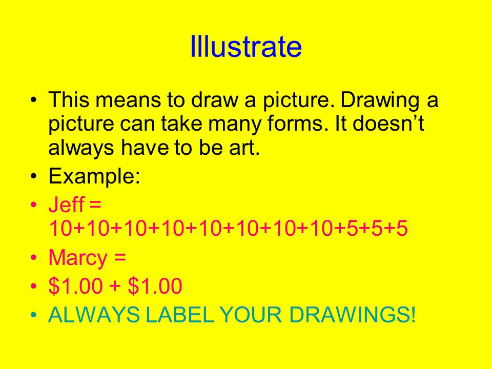 Illustrate This means to draw a picture. Drawing a picture can take many forms. It doesn't always have to be art.