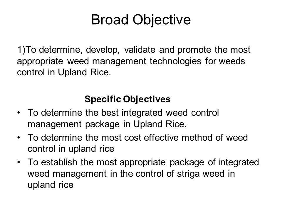 Broad Objective 1)To determine, develop, validate and promote the most appropriate weed management technologies for weeds control in Upland Rice.