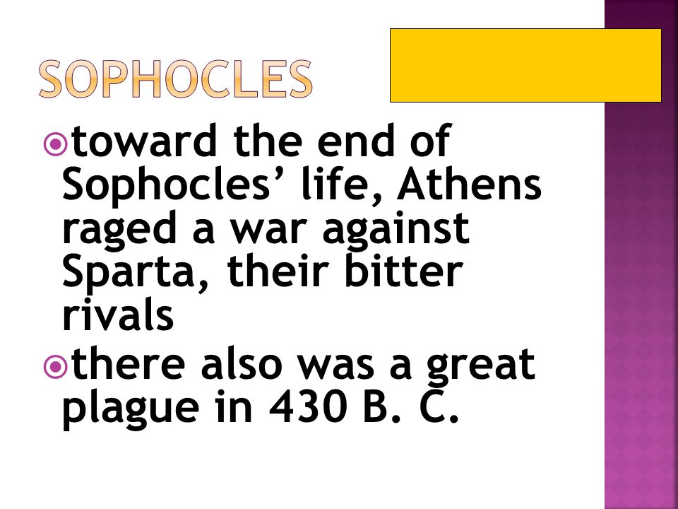 Sophocles toward the end of Sophocles' life, Athens raged a war against Sparta, their bitter rivals.