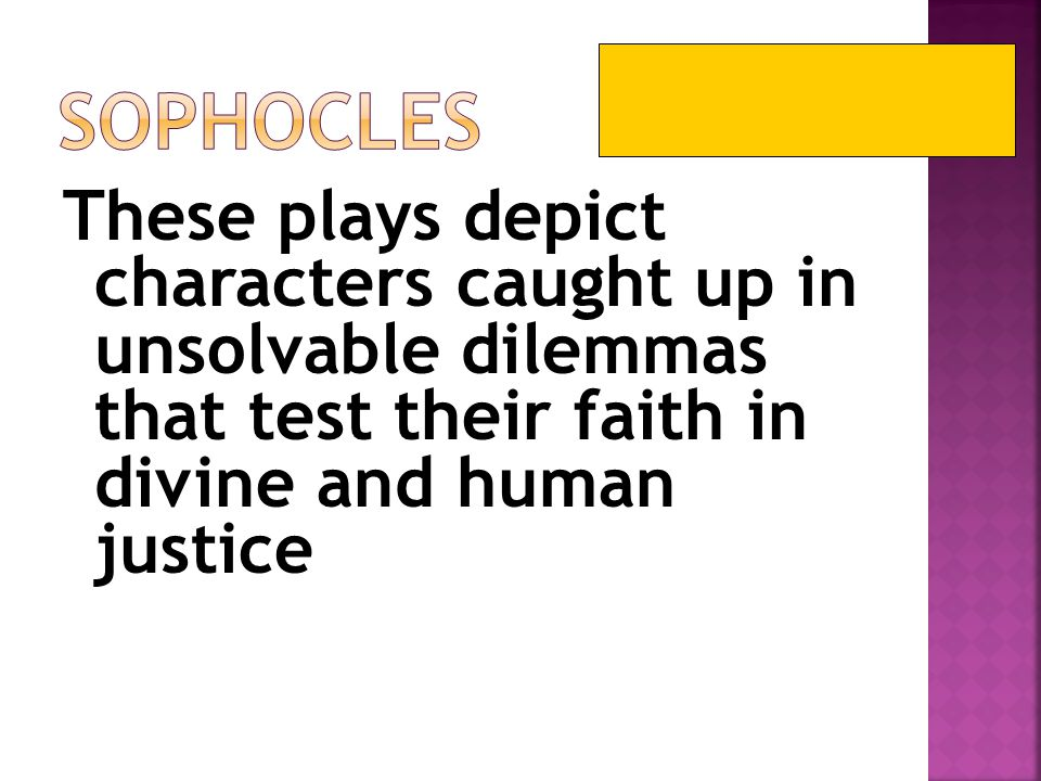 Sophocles These plays depict characters caught up in unsolvable dilemmas that test their faith in divine and human justice.