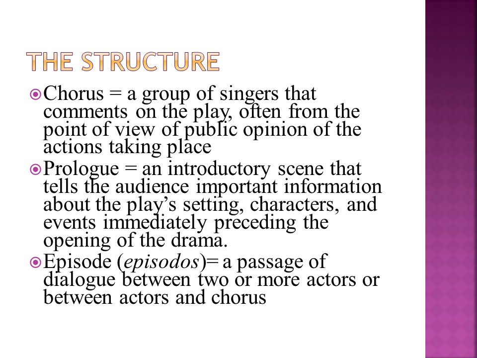 The Structure Chorus = a group of singers that comments on the play, often from the point of view of public opinion of the actions taking place.