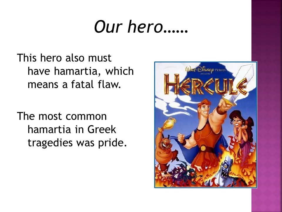 Our hero…… This hero also must have hamartia, which means a fatal flaw. The most common hamartia in Greek tragedies was pride.