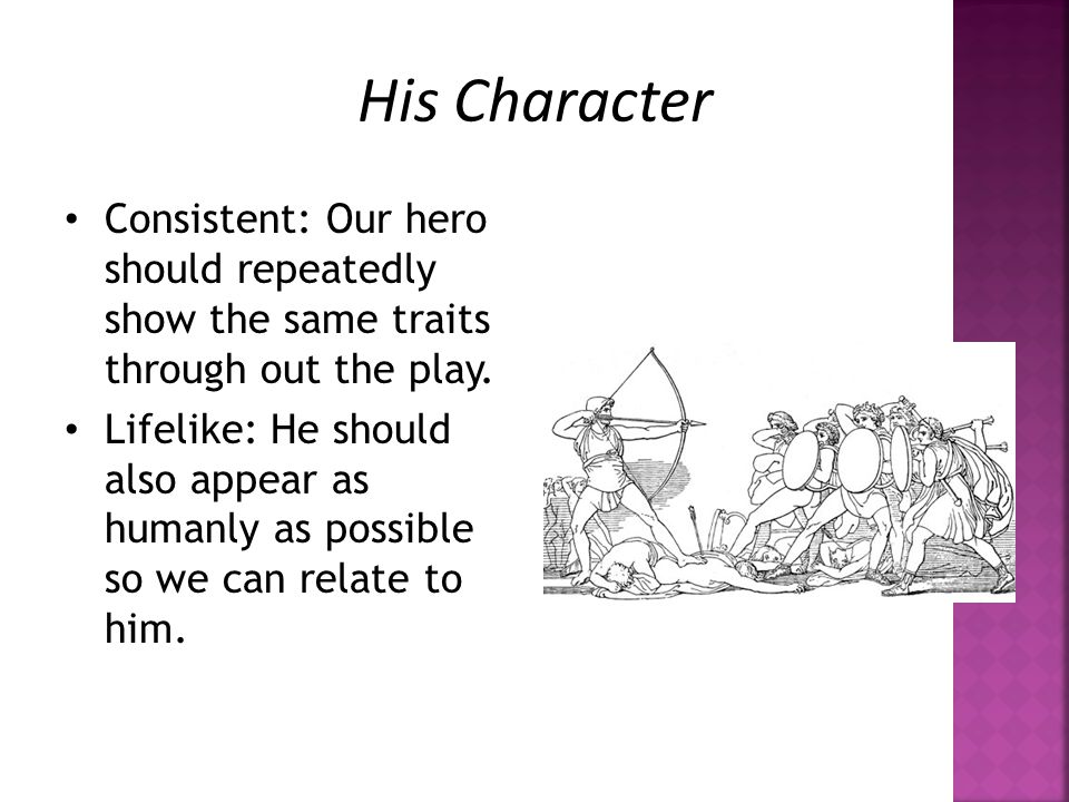 His Character Consistent: Our hero should repeatedly show the same traits through out the play.