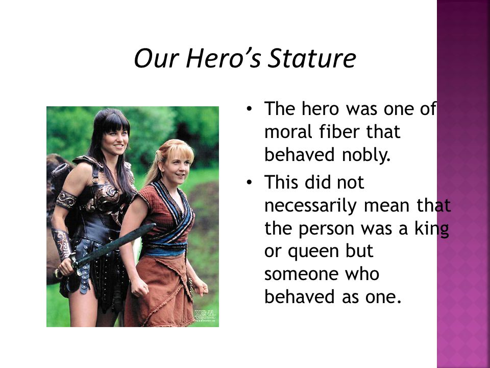 Our Hero's Stature The hero was one of moral fiber that behaved nobly.