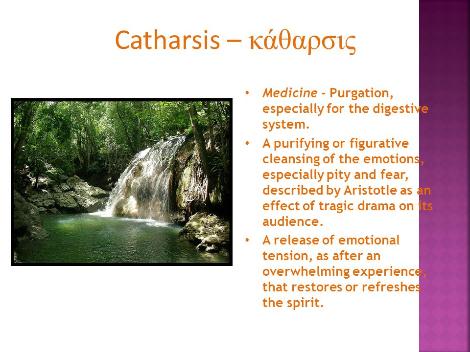 Catharsis – κάθαρσις Medicine - Purgation, especially for the digestive system.