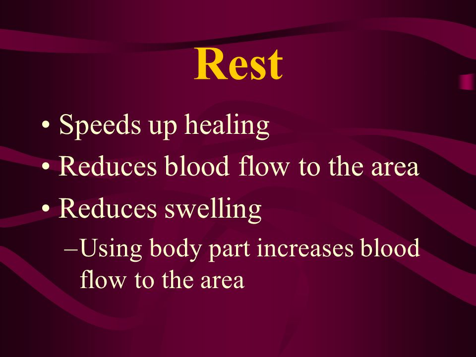 Rest Speeds up healing Reduces blood flow to the area Reduces swelling