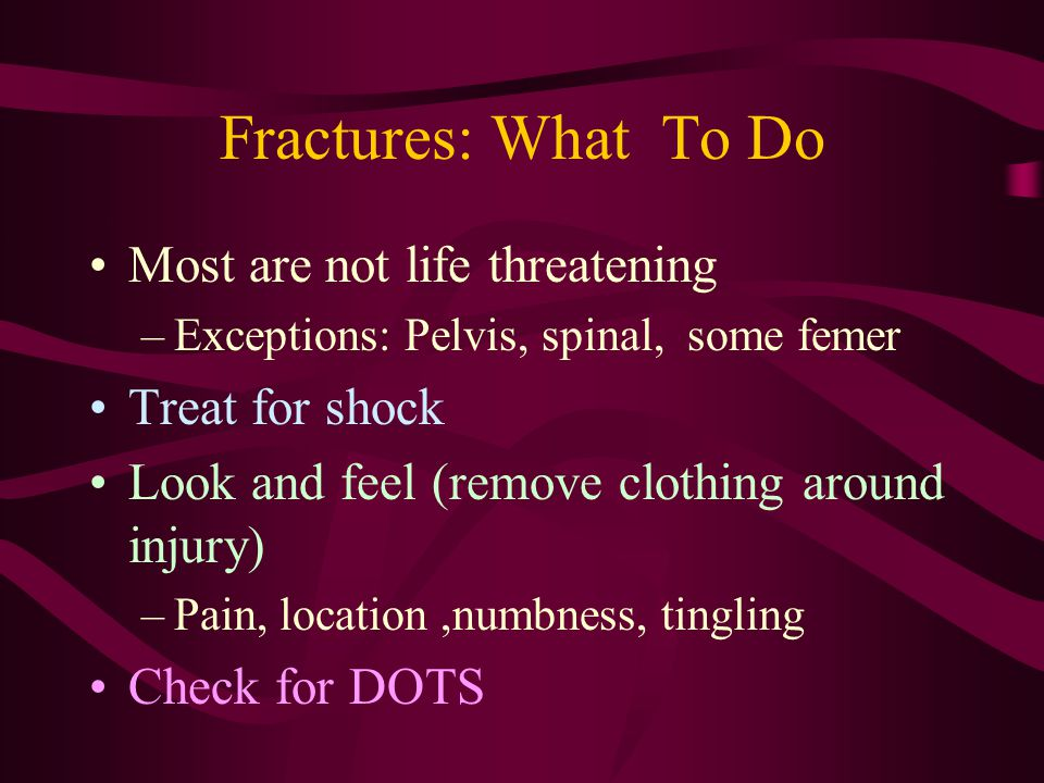Fractures: What To Do Most are not life threatening Treat for shock