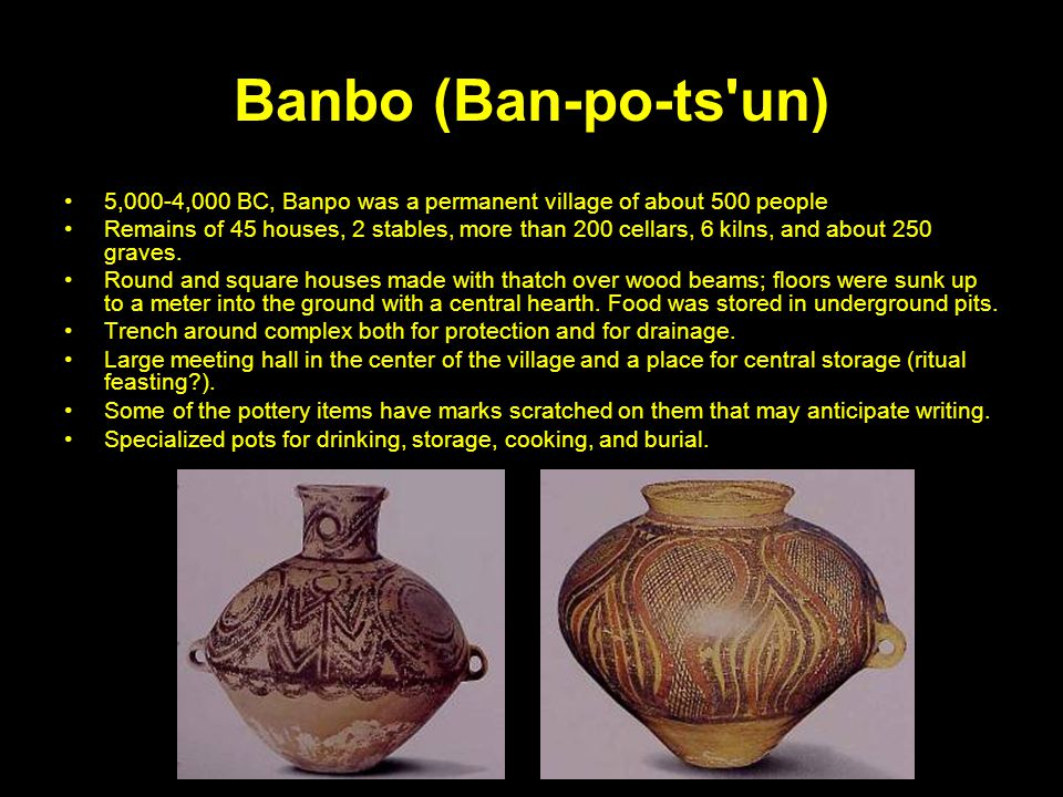 Banbo (Ban-po-ts un) 5,000-4,000 BC, Banpo was a permanent village of about 500 people.