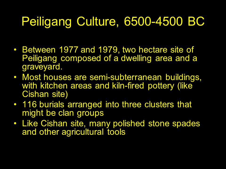 Peiligang Culture, 6500-4500 BC Between 1977 and 1979, two hectare site of Peiligang composed of a dwelling area and a graveyard.