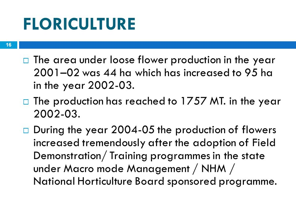 FLORICULTURE The area under loose flower production in the year 2001–02 was 44 ha which has increased to 95 ha in the year 2002-03.
