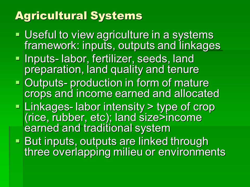 Agricultural Systems Useful to view agriculture in a systems framework: inputs, outputs and linkages.