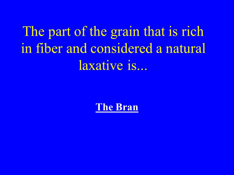 The part of the grain that is rich in fiber and considered a natural laxative is...