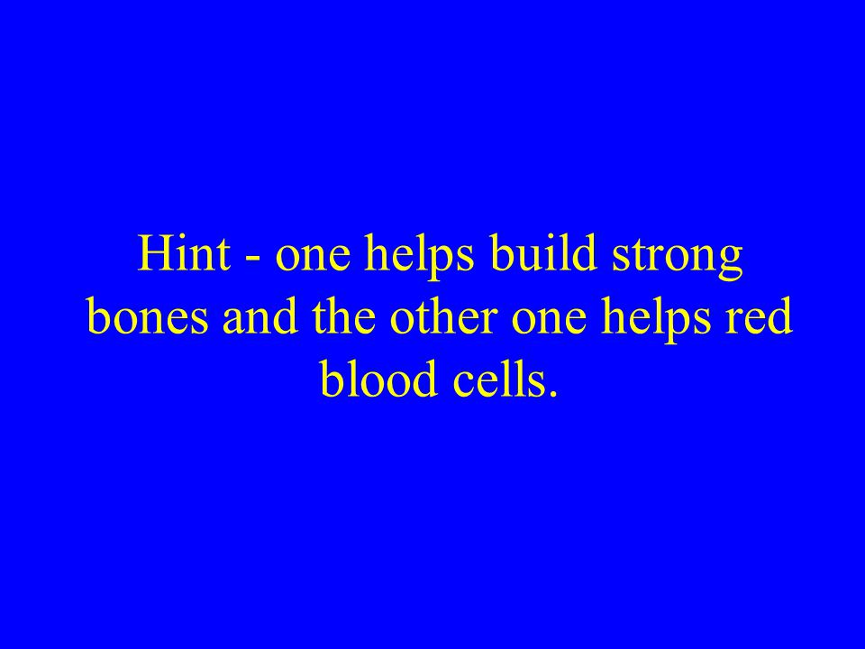 Hint - one helps build strong bones and the other one helps red blood cells.