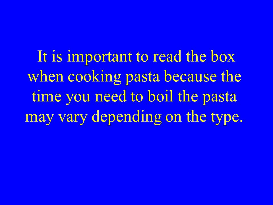 It is important to read the box when cooking pasta because the time you need to boil the pasta may vary depending on the type.