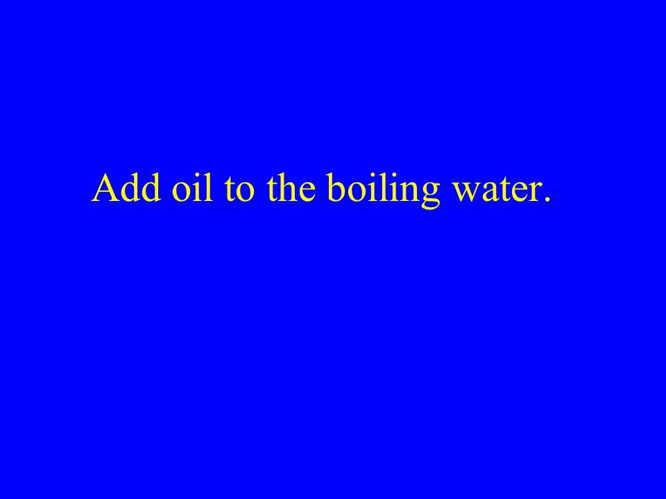 Add oil to the boiling water.