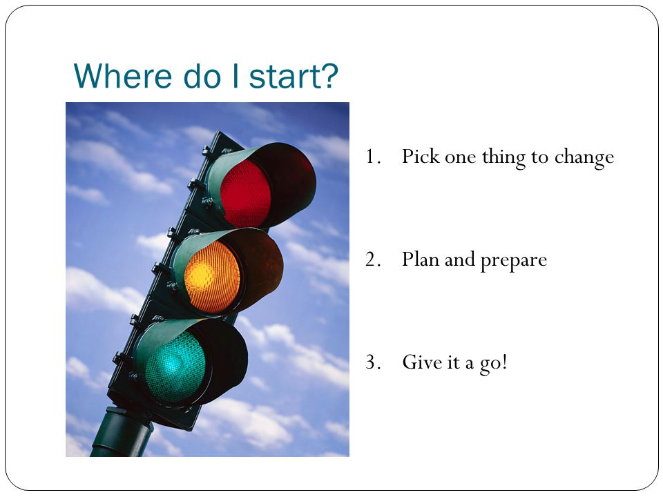 Where do I start 1. Pick one thing to change 2. Plan and prepare