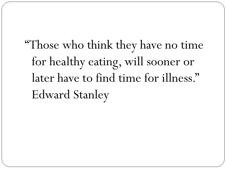 Those who think they have no time for healthy eating, will sooner or later have to find time for illness. Edward Stanley