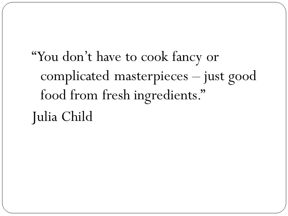 You don't have to cook fancy or complicated masterpieces – just good food from fresh ingredients. Julia Child