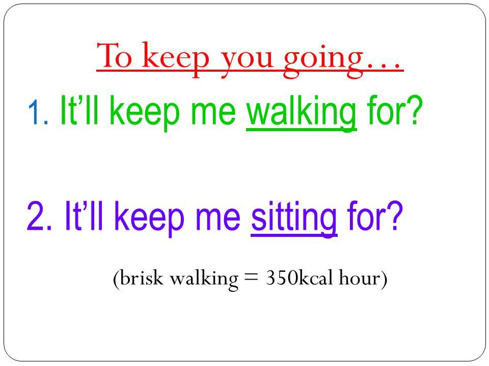 (brisk walking = 350kcal hour)