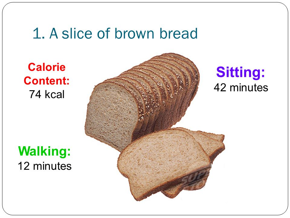 1. A slice of brown bread Sitting: 42 minutes Walking: 12 minutes
