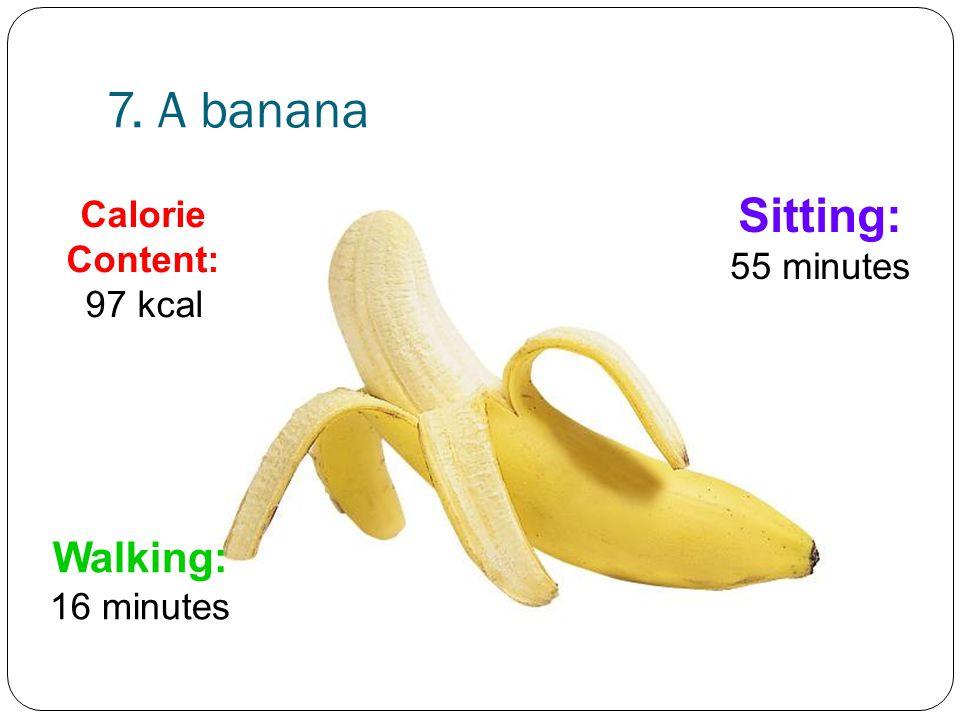 7. A banana Sitting: 55 minutes Walking: 16 minutes