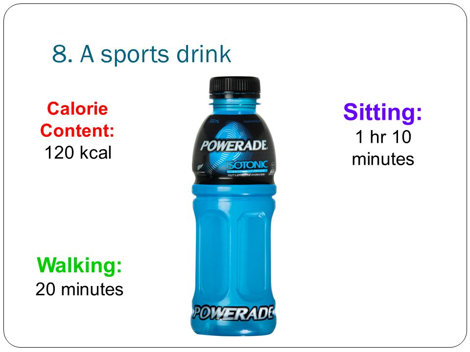 8. A sports drink Sitting: 1 hr 10 minutes Walking: 20 minutes