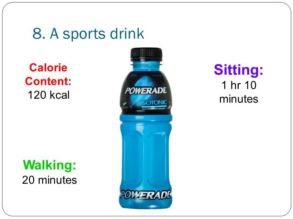 8. A sports drink Sitting: 1 hr 10 minutes Walking: 20 minutes
