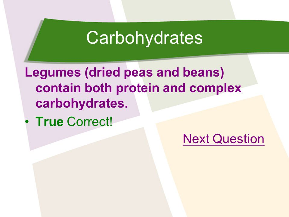 Carbohydrates Legumes (dried peas and beans) contain both protein and complex carbohydrates. True Correct!