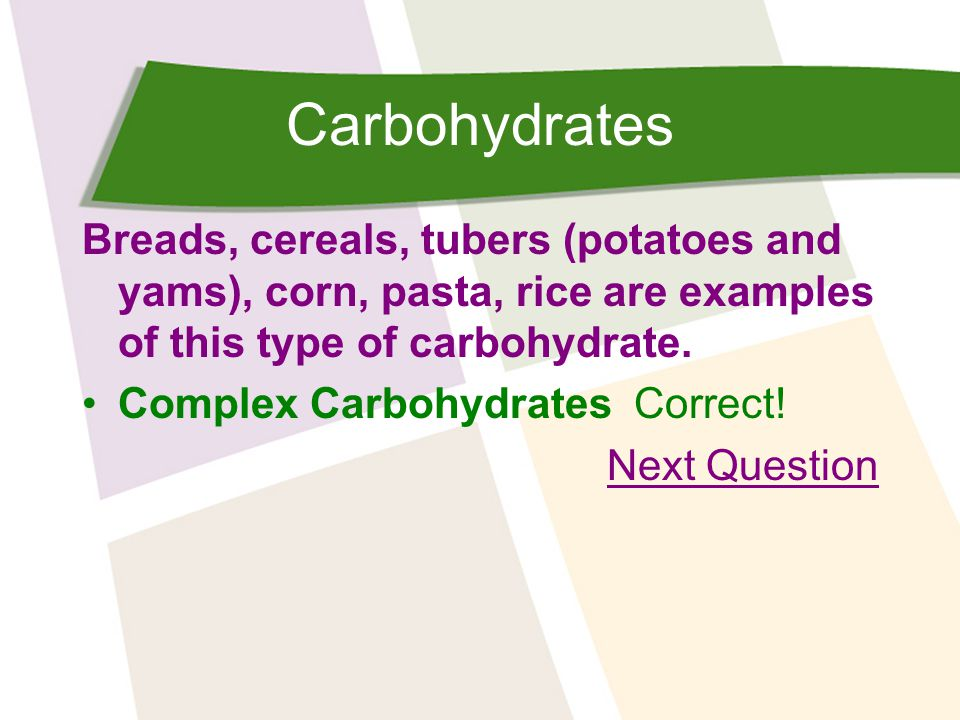 Carbohydrates Breads, cereals, tubers (potatoes and yams), corn, pasta, rice are examples of this type of carbohydrate.