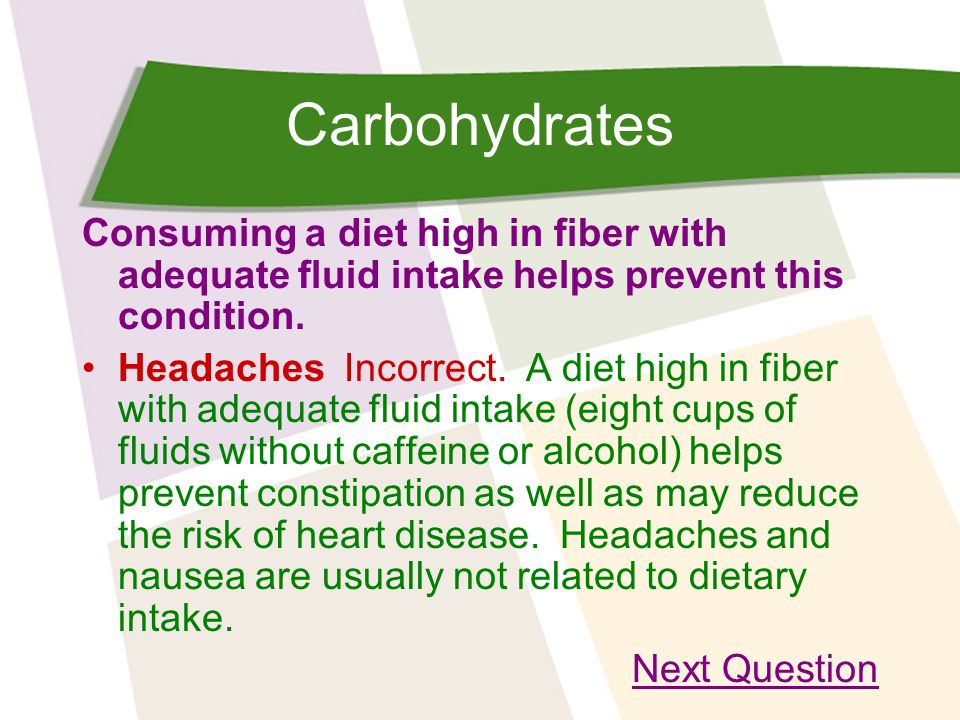 Carbohydrates Consuming a diet high in fiber with adequate fluid intake helps prevent this condition.