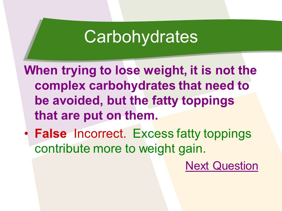 Carbohydrates When trying to lose weight, it is not the complex carbohydrates that need to be avoided, but the fatty toppings that are put on them.