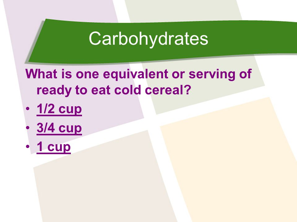 Carbohydrates What is one equivalent or serving of ready to eat cold cereal 1/2 cup 3/4 cup 1 cup