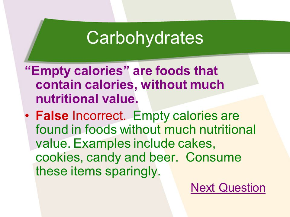 Carbohydrates Empty calories are foods that contain calories, without much nutritional value.