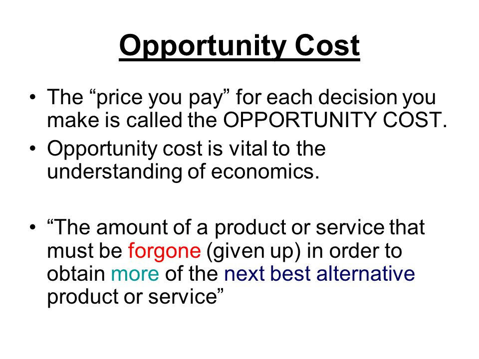 Opportunity Cost The price you pay for each decision you make is called the OPPORTUNITY COST.