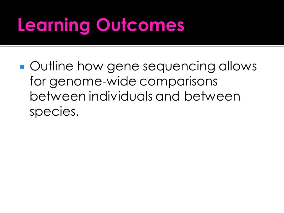 Learning Outcomes Outline how gene sequencing allows for genome-wide comparisons between individuals and between species.