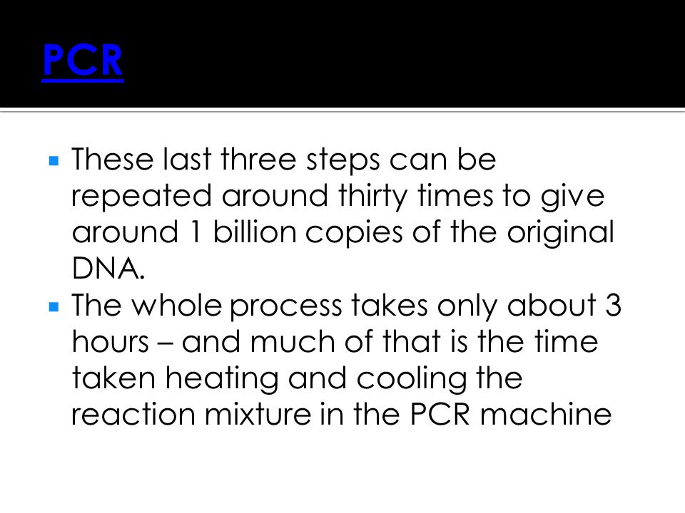PCR These last three steps can be repeated around thirty times to give around 1 billion copies of the original DNA.