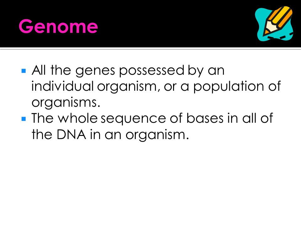 Genome All the genes possessed by an individual organism, or a population of organisms.