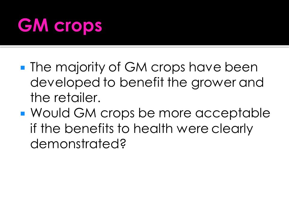 GM crops The majority of GM crops have been developed to benefit the grower and the retailer.