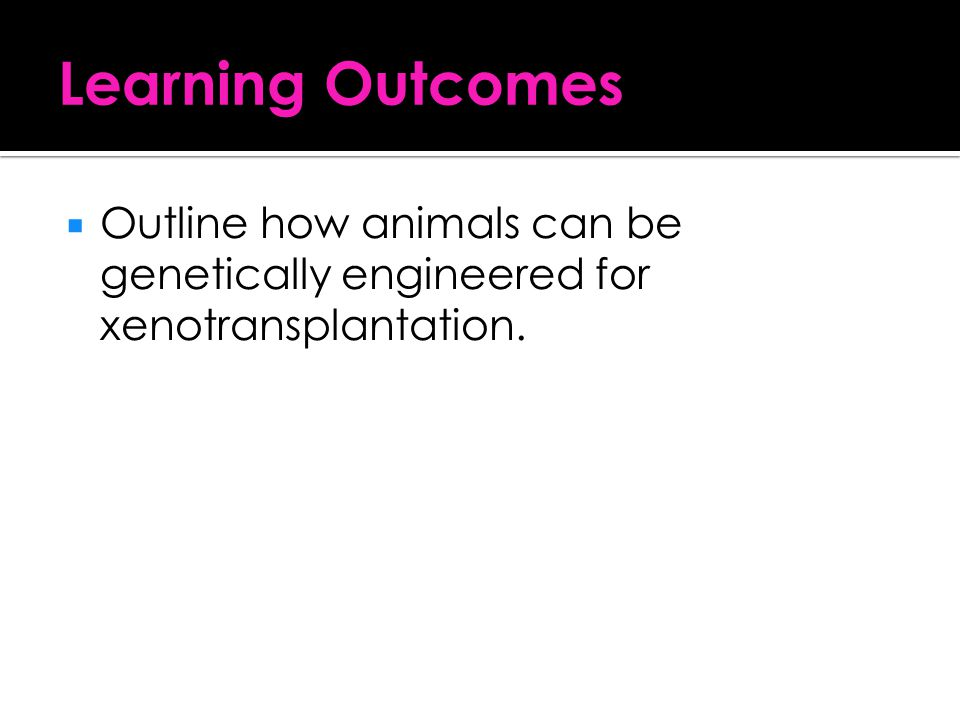 Learning Outcomes Outline how animals can be genetically engineered for xenotransplantation.