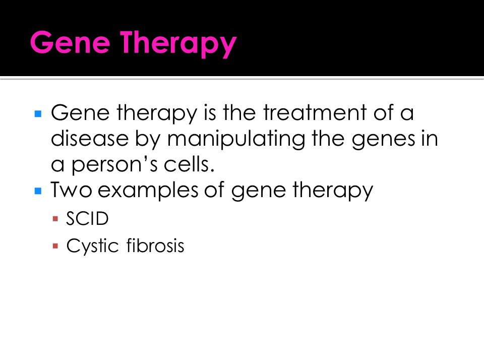 Gene Therapy Gene therapy is the treatment of a disease by manipulating the genes in a person's cells.
