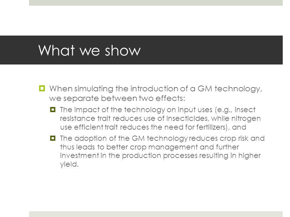 What we show When simulating the introduction of a GM technology, we separate between two effects: