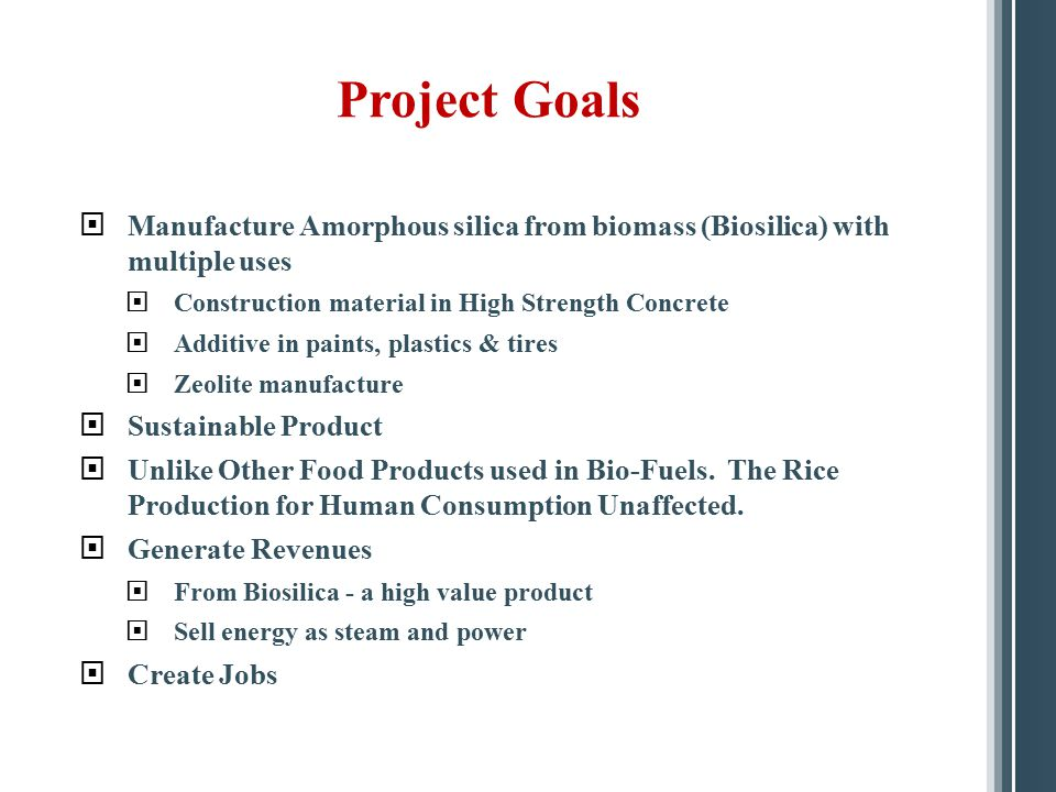 Project Goals Manufacture Amorphous silica from biomass (Biosilica) with multiple uses. Construction material in High Strength Concrete.